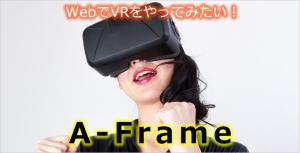 【A-Frame】WebでVRをやってみたい!